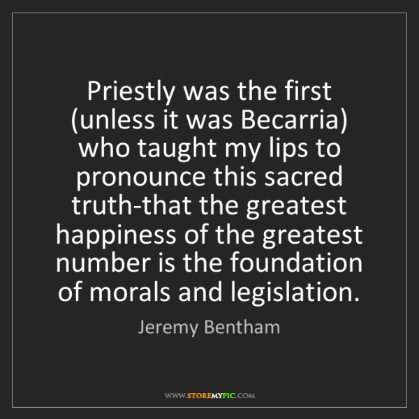 Jeremy Bentham: Priestly was the first (unless it was Becarria) who taught...