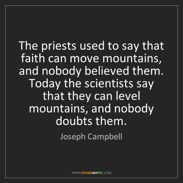 Joseph Campbell: The priests used to say that faith can move mountains,...