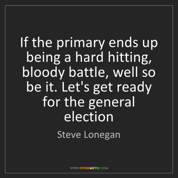 Steve Lonegan: If the primary ends up being a hard hitting, bloody battle,...