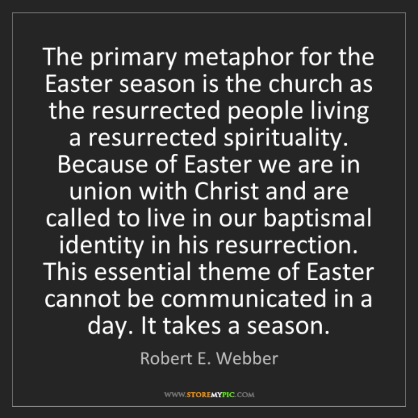 Robert E. Webber: The primary metaphor for the Easter season is the church...