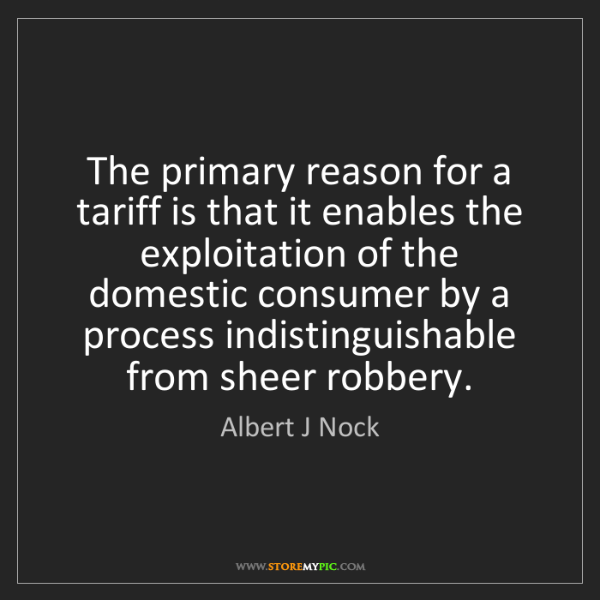 Albert J Nock: The primary reason for a tariff is that it enables the...