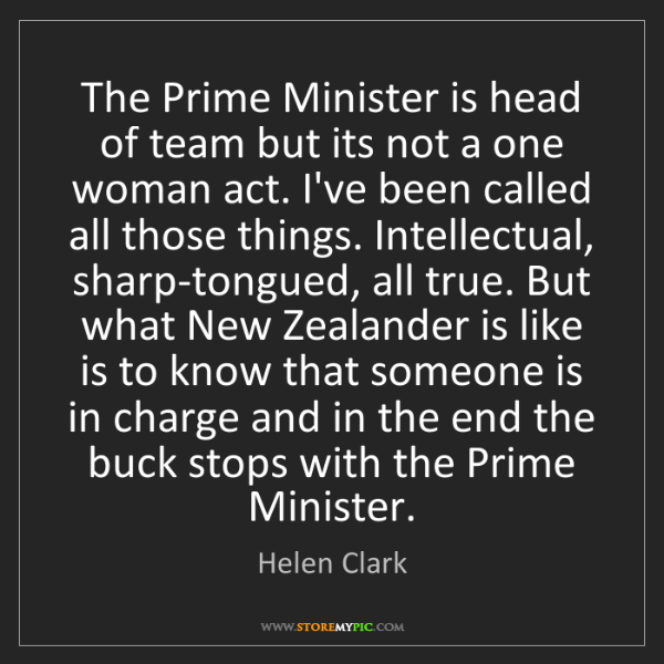Helen Clark: The Prime Minister is head of team but its not a one...