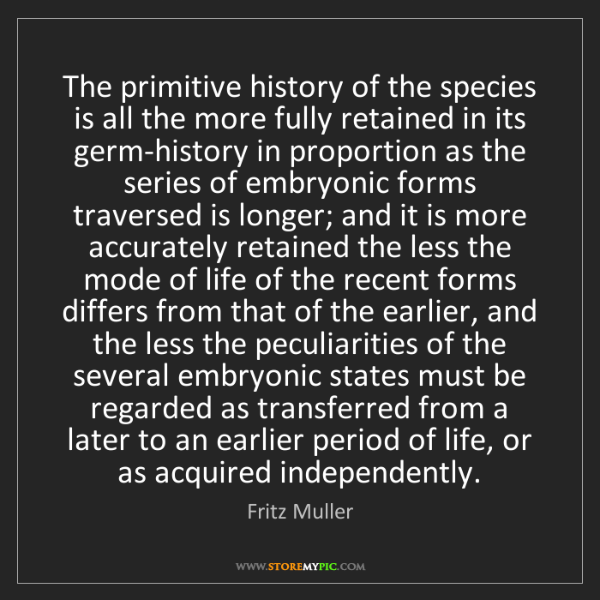 Fritz Muller: The primitive history of the species is all the more...