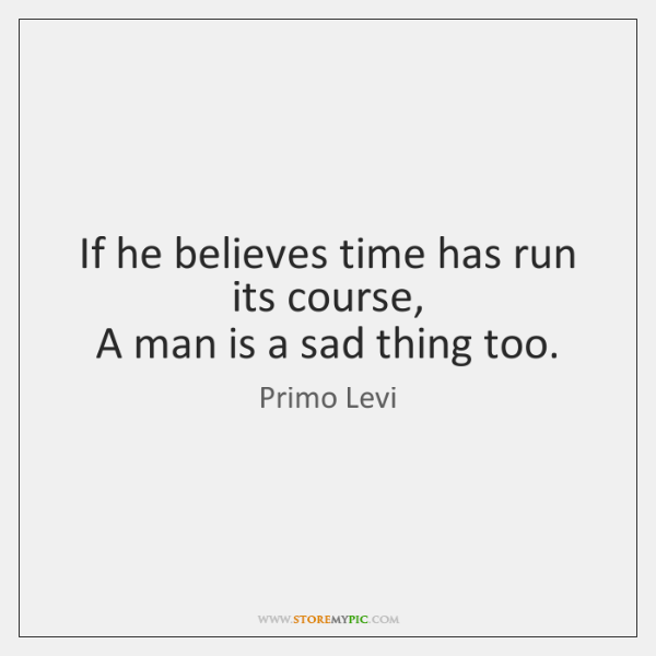 If he believes time has run its course,   A man is a ...