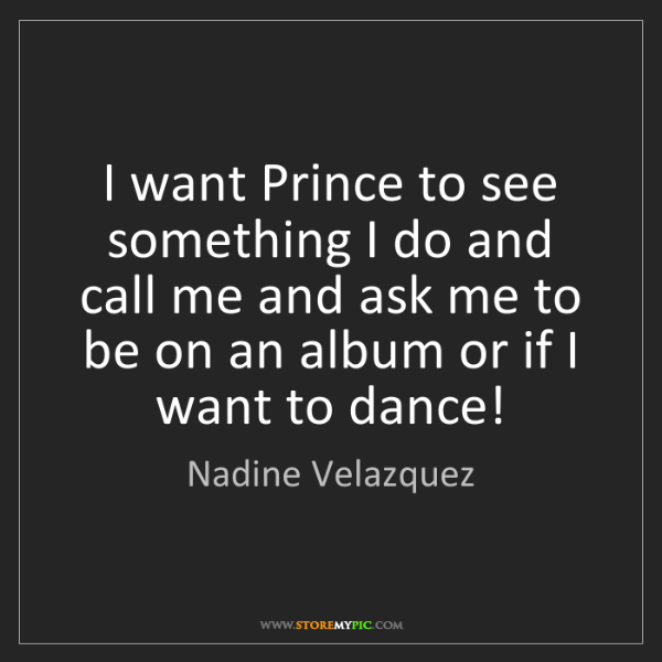 Nadine Velazquez: I want Prince to see something I do and call me and ask...