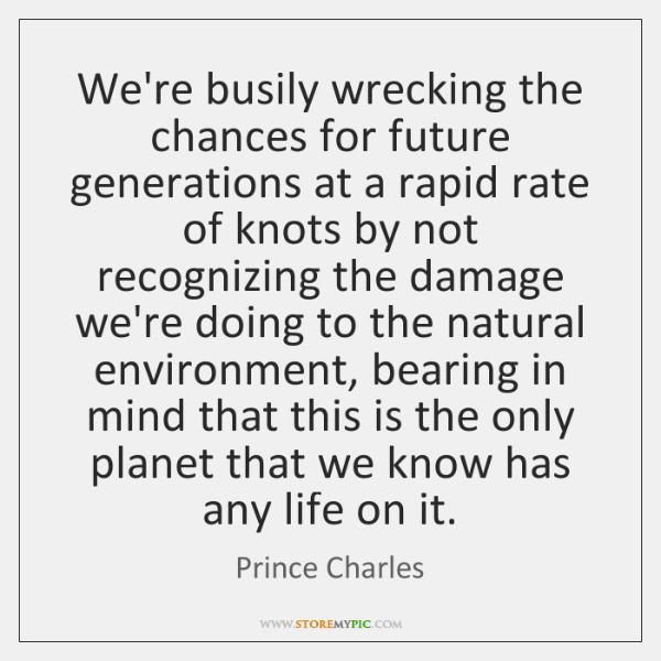 We're busily wrecking the chances for future generations at a rapid rate ...