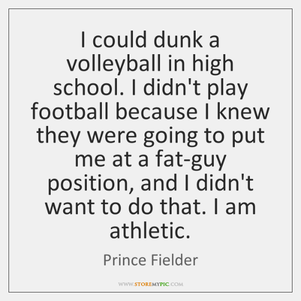 I could dunk a volleyball in high school. I didn't play football ...