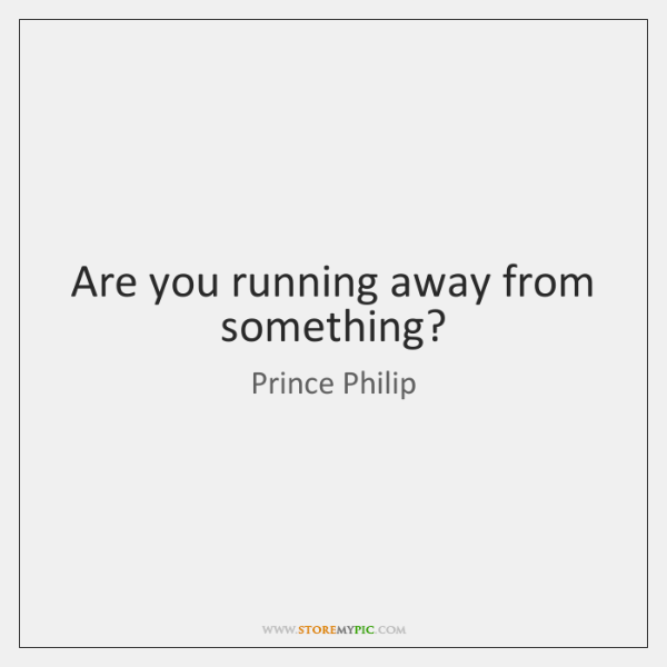 Are you running away from something?