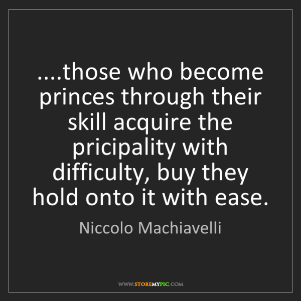 Niccolo Machiavelli: ....those who become princes through their skill acquire...