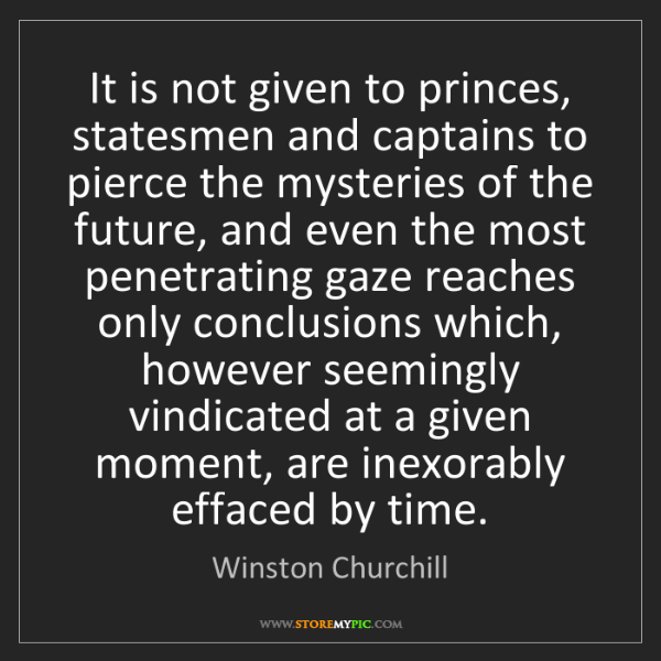 Winston Churchill: It is not given to princes, statesmen and captains to...