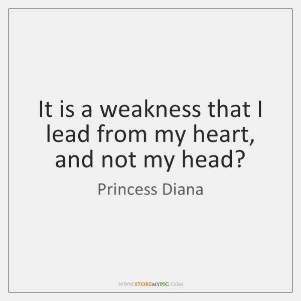 It is a weakness that I lead from my heart, and not ...