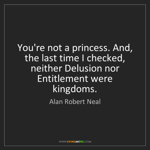 Alan Robert Neal: You're not a princess. And, the last time I checked,...
