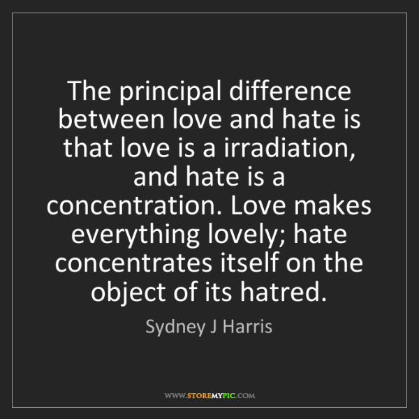 Sydney J Harris: The principal difference between love and hate is that...