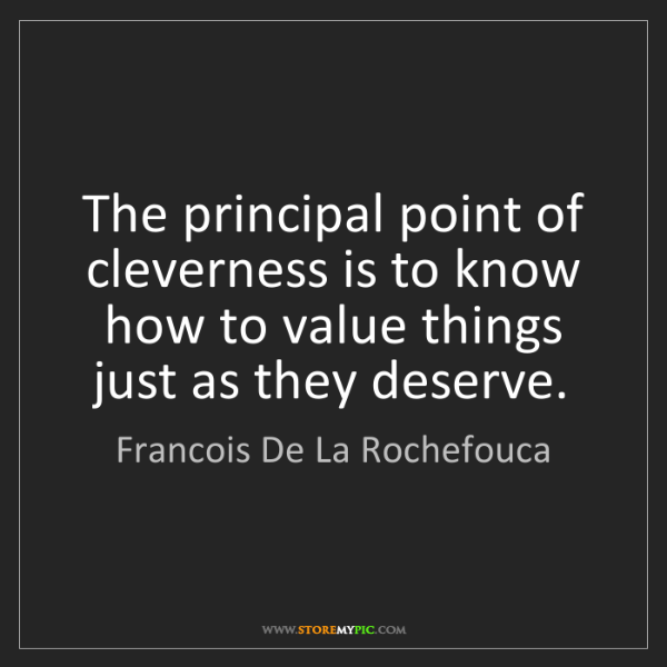 Francois De La Rochefouca: The principal point of cleverness is to know how to value...