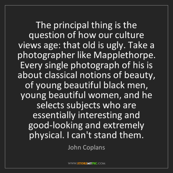John Coplans: The principal thing is the question of how our culture...