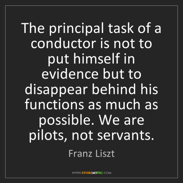Franz Liszt: The principal task of a conductor is not to put himself...