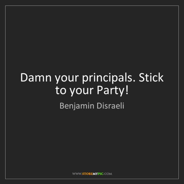 Benjamin Disraeli: Damn your principals. Stick to your Party!