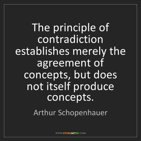 Arthur Schopenhauer: The principle of contradiction establishes merely the...
