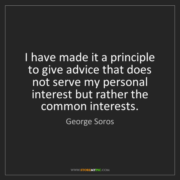 George Soros: I have made it a principle to give advice that does not...