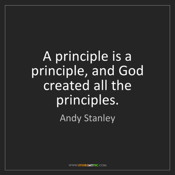 Andy Stanley: A principle is a principle, and God created all the principles.