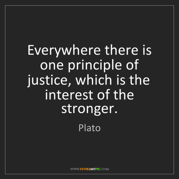 Plato: Everywhere there is one principle of justice, which is...