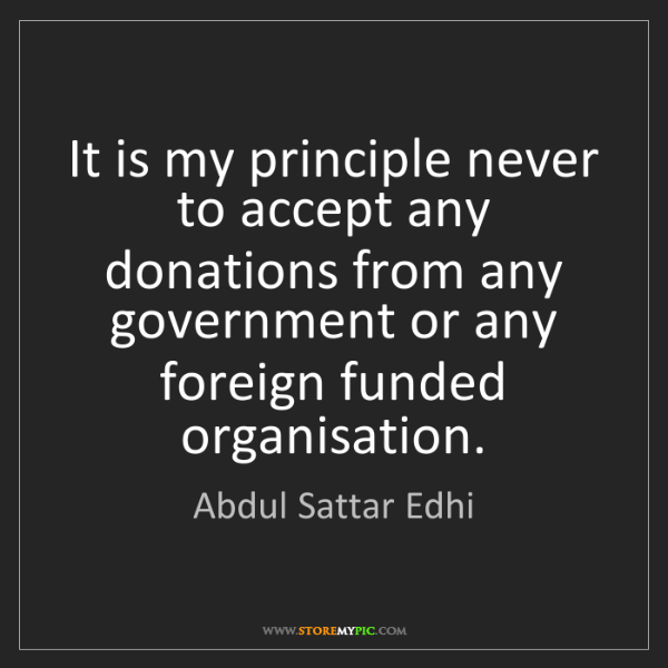 Abdul Sattar Edhi: It is my principle never to accept any donations from...