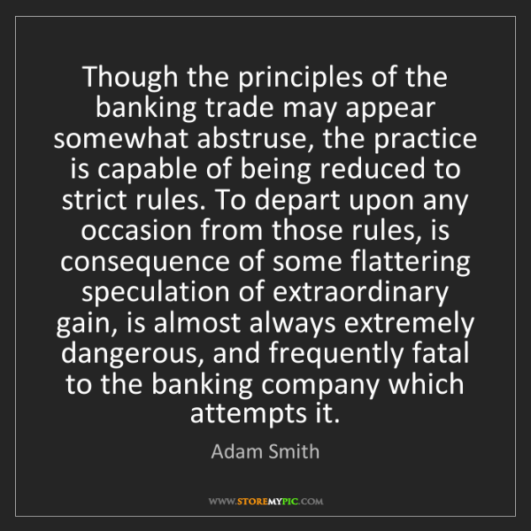 Adam Smith: Though the principles of the banking trade may appear...