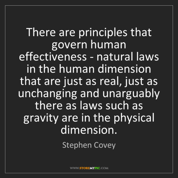 Stephen Covey: There are principles that govern human effectiveness...
