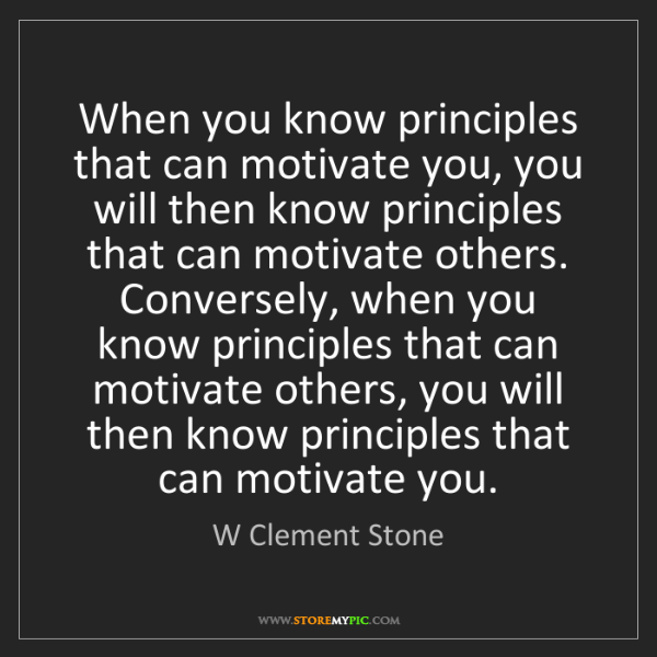 W Clement Stone: When you know principles that can motivate you, you will...