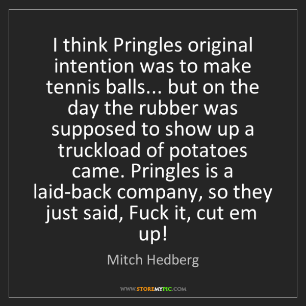 Mitch Hedberg: I think Pringles original intention was to make tennis...