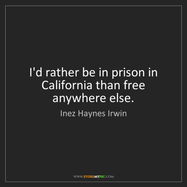 Inez Haynes Irwin: I'd rather be in prison in California than free anywhere...