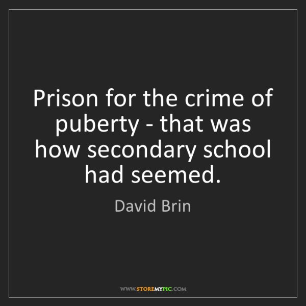 David Brin: Prison for the crime of puberty - that was how secondary...