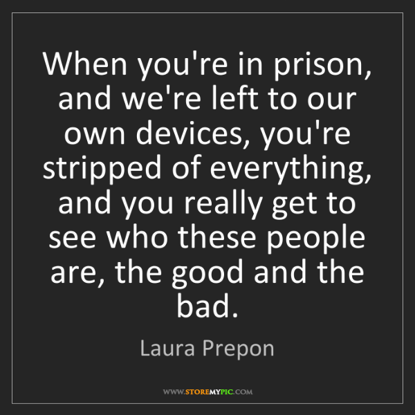 Laura Prepon: When you're in prison, and we're left to our own devices,...