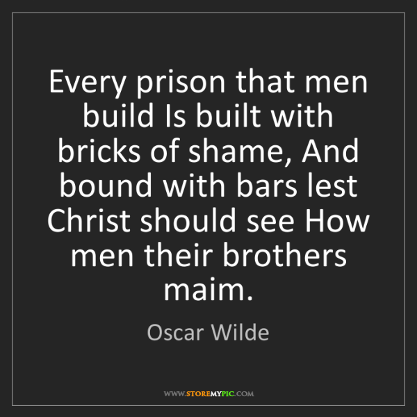 Oscar Wilde: Every prison that men build Is built with bricks of shame,...