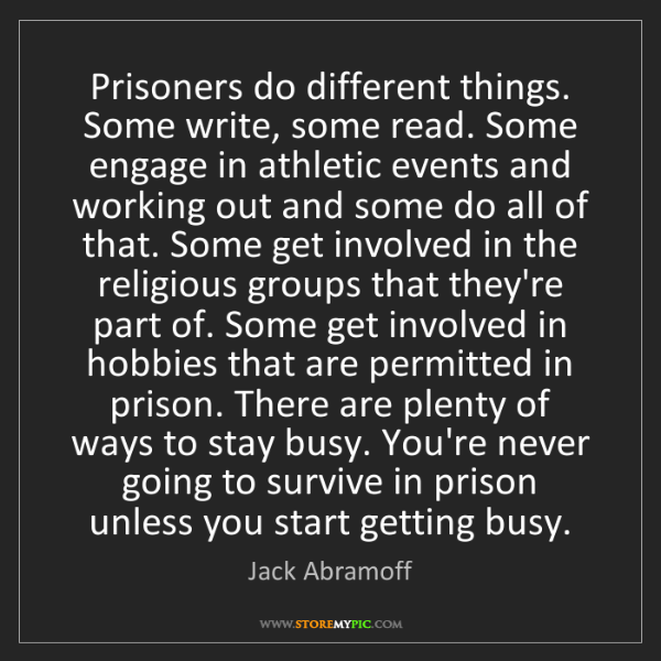 Jack Abramoff: Prisoners do different things. Some write, some read....
