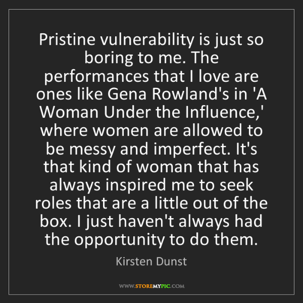 Kirsten Dunst: Pristine vulnerability is just so boring to me. The performances...