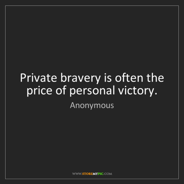 Anonymous: Private bravery is often the price of personal victory.