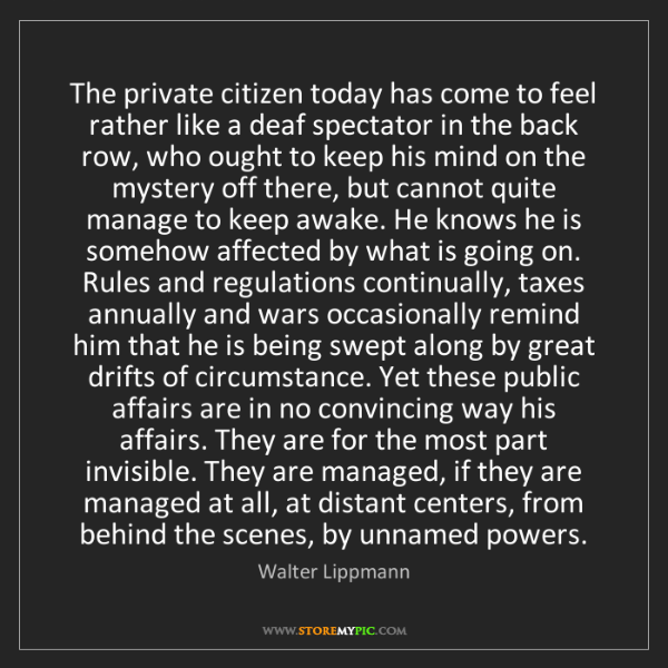 Walter Lippmann: The private citizen today has come to feel rather like...
