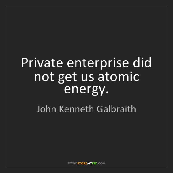 John Kenneth Galbraith: Private enterprise did not get us atomic energy.