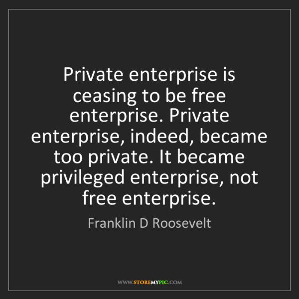 Franklin D Roosevelt: Private enterprise is ceasing to be free enterprise....
