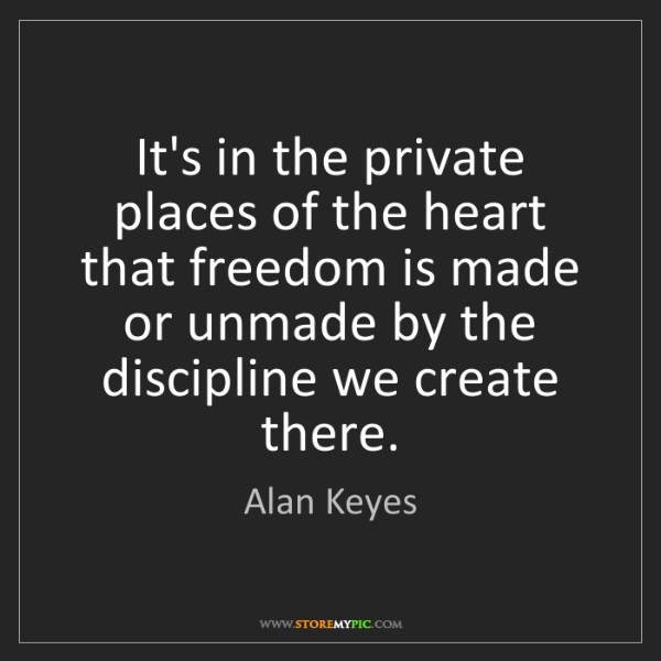 Alan Keyes: It's in the private places of the heart that freedom...