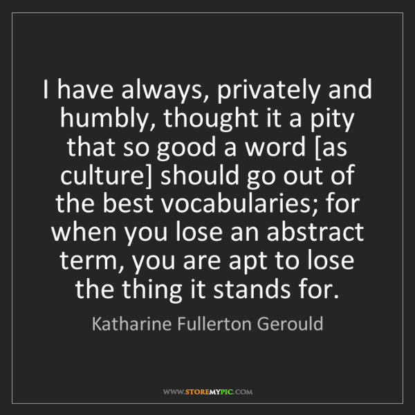 Katharine Fullerton Gerould: I have always, privately and humbly, thought it a pity...
