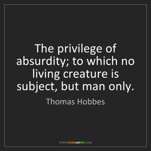 Thomas Hobbes: The privilege of absurdity; to which no living creature...