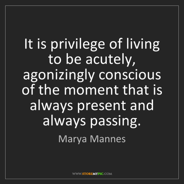Marya Mannes: It is privilege of living to be acutely, agonizingly...