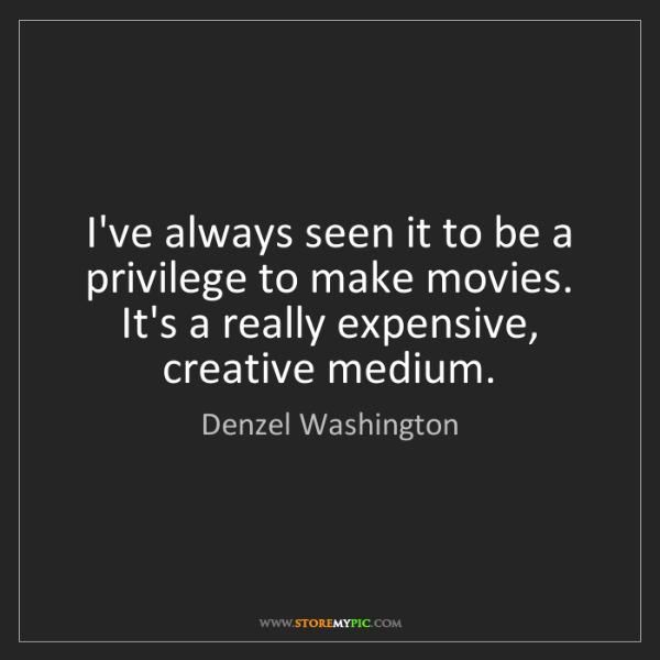 Denzel Washington: I've always seen it to be a privilege to make movies....