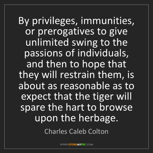 Charles Caleb Colton: By privileges, immunities, or prerogatives to give unlimited...