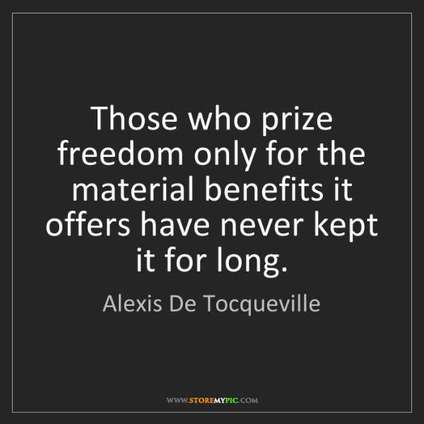 Alexis De Tocqueville: Those who prize freedom only for the material benefits...