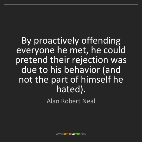 Alan Robert Neal: By proactively offending everyone he met, he could pretend...