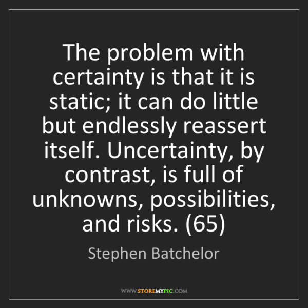 Stephen Batchelor: The problem with certainty is that it is static; it can...