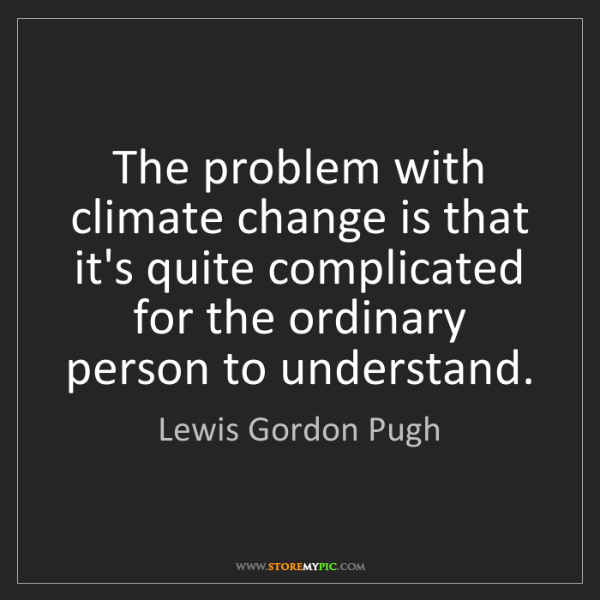 Lewis Gordon Pugh: The problem with climate change is that it's quite complicated...
